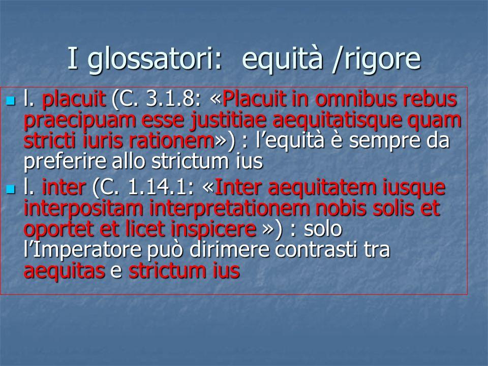 I glossatori: equità /rigore l. placuit (C. 3.1.8: «Placuit in omnibus rebus praecipuam esse justitiae aequitatisque quam stricti iuris rationem») : l