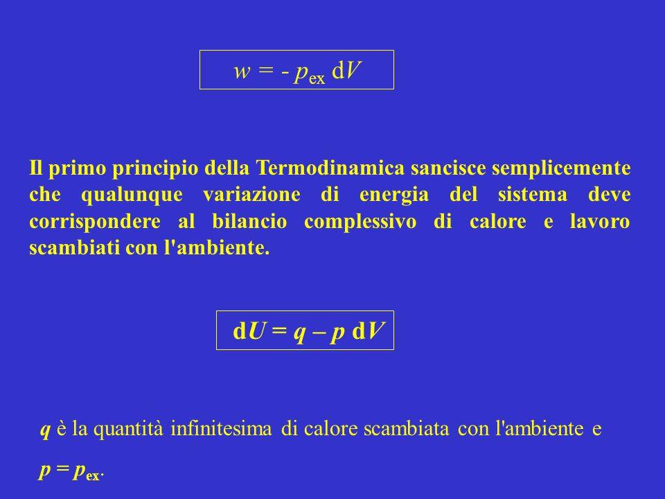 dU è un differenziale esatto (infatti la variazione finita di U dipende solo dall energia dello stato iniziale e da quella dello stato finale del processo considerato), w e q non sono sempre differenziali esatti, ma solamente per processi particolari, cioè: ISOCORO (a volume costante, dV = 0), ISOBARO (a pressione costante, dp = 0), ISOTERMICO (a temperatura costante, dT = 0), ADIABATICO (senza scambio di calore q = 0), CICLICO (senza variazione complessiva di energia, U = 0).