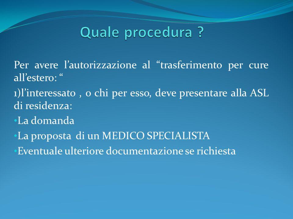 Per avere lautorizzazione al trasferimento per cure allestero: 1)linteressato, o chi per esso, deve presentare alla ASL di residenza: La domanda La pr