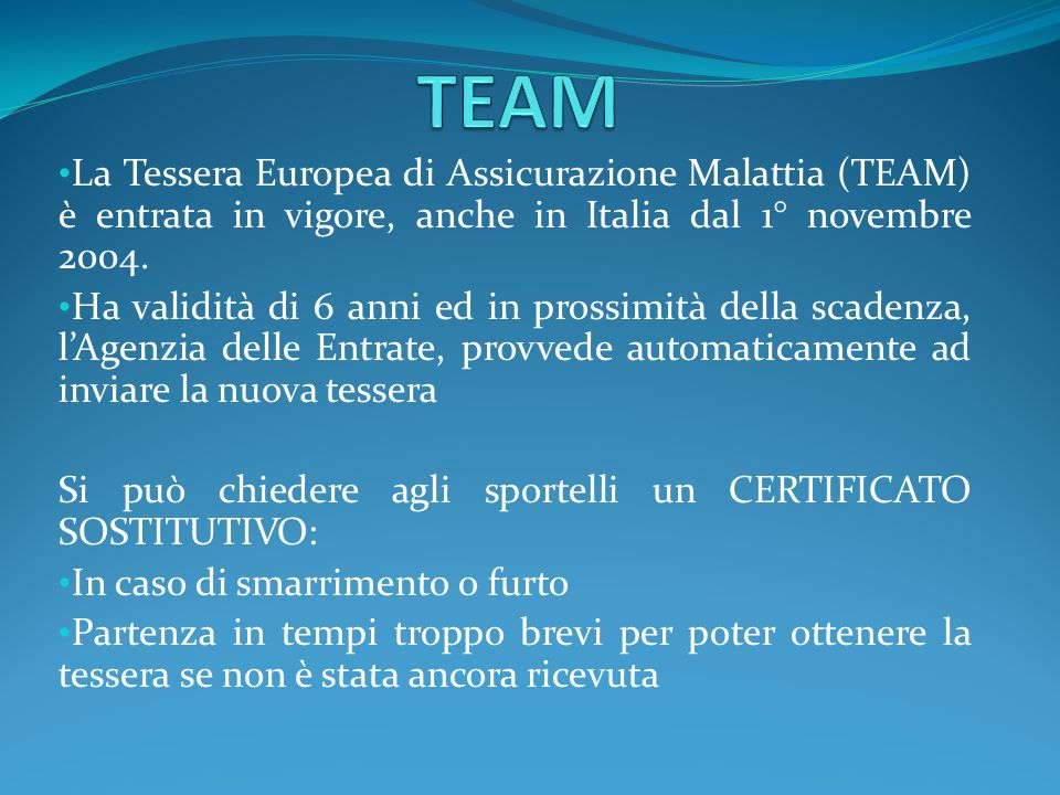 La Tessera Europea di Assicurazione Malattia (TEAM) è entrata in vigore, anche in Italia dal 1° novembre 2004. Ha validità di 6 anni ed in prossimità