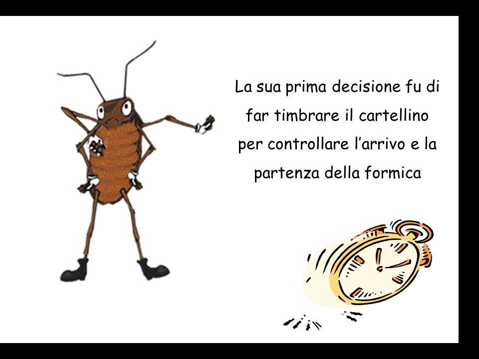 La sua prima decisione fu di far timbrare il cartellino per controllare larrivo e la partenza della formica