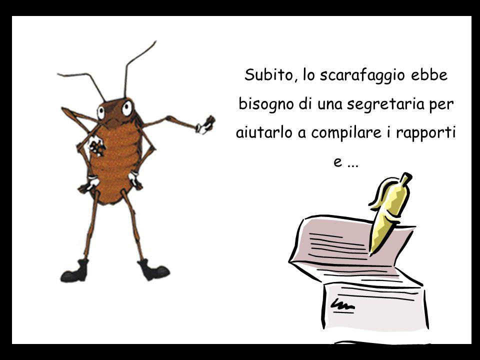 Subito, lo scarafaggio ebbe bisogno di una segretaria per aiutarlo a compilare i rapporti e...