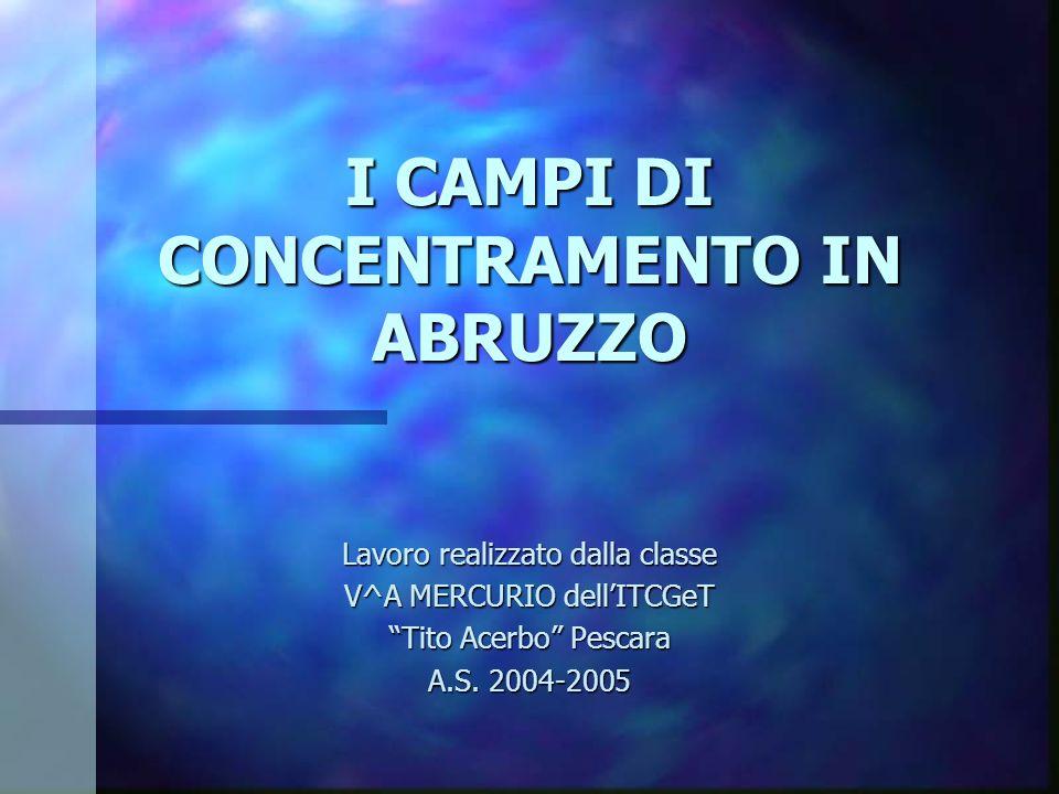 I CAMPI DI CONCENTRAMENTO IN ABRUZZO Lavoro realizzato dalla classe V^A MERCURIO dellITCGeT Tito Acerbo Pescara A.S. 2004-2005