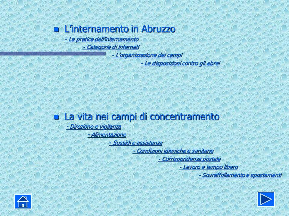 n Linternamento in Abruzzo - La pratica dellinternamento - La pratica dellinternamento - Categorie di internati - Categorie di internati - Lorganizzazione dei campi - Lorganizzazione dei campi - Le disposizioni contro gli ebrei - Le disposizioni contro gli ebrei n La vita nei campi di concentramento - Direzione e vigilanza - Direzione e vigilanza- Direzione e vigilanza- Direzione e vigilanza - Alimentazione - Alimentazione- Alimentazione- Alimentazione - Sussidi e assistenza - Sussidi e assistenza- Sussidi e assistenza- Sussidi e assistenza - Condizioni igieniche e sanitarie - Condizioni igieniche e sanitarie- Condizioni igieniche e sanitarie- Condizioni igieniche e sanitarie - Corrispondenza postale - Corrispondenza postale- Corrispondenza postale- Corrispondenza postale - Lavoro e tempo libero - Lavoro e tempo libero- Lavoro e tempo libero- Lavoro e tempo libero - Sovraffollamento e spostamenti - Sovraffollamento e spostamenti