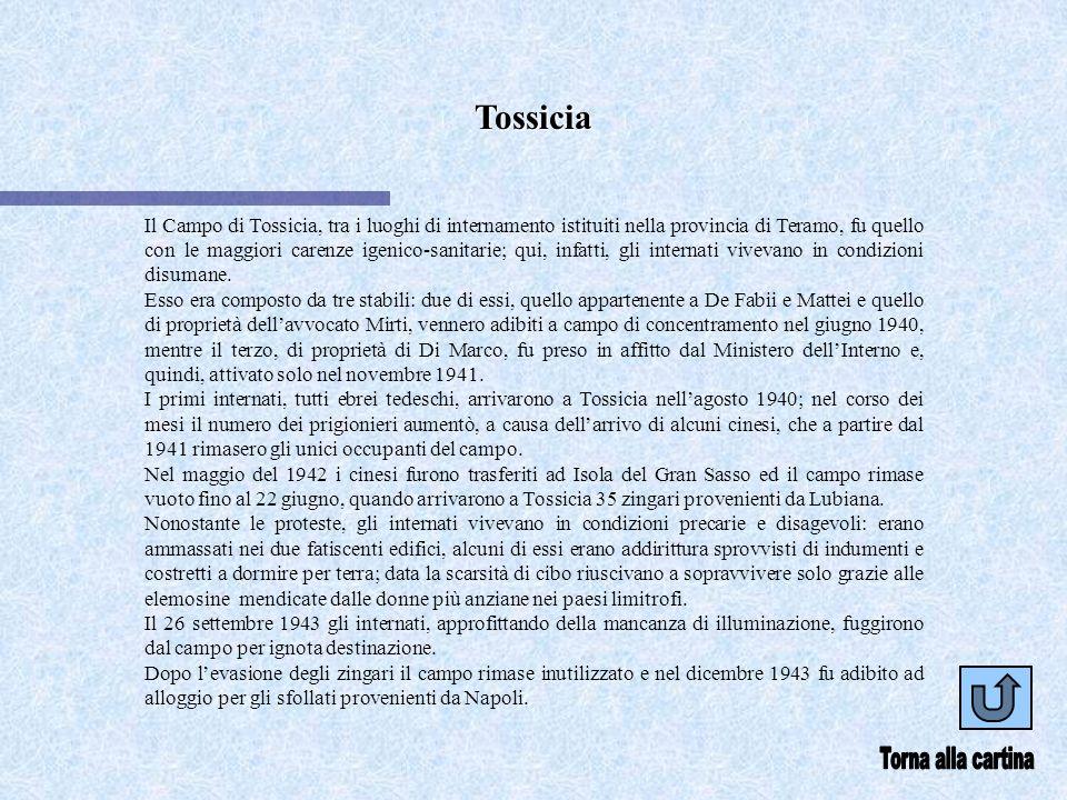 Tossicia Il Campo di Tossicia, tra i luoghi di internamento istituiti nella provincia di Teramo, fu quello con le maggiori carenze igenico-sanitarie; qui, infatti, gli internati vivevano in condizioni disumane.