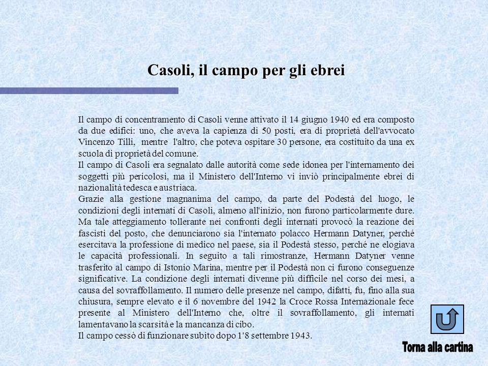 Casoli, il campo per gli ebrei Il campo di concentramento di Casoli venne attivato il 14 giugno 1940 ed era composto da due edifici: uno, che aveva la capienza di 50 posti, era di proprietà dell avvocato Vincenzo Tilli, mentre l altro, che poteva ospitare 30 persone, era costituito da una ex scuola di proprietà del comune.
