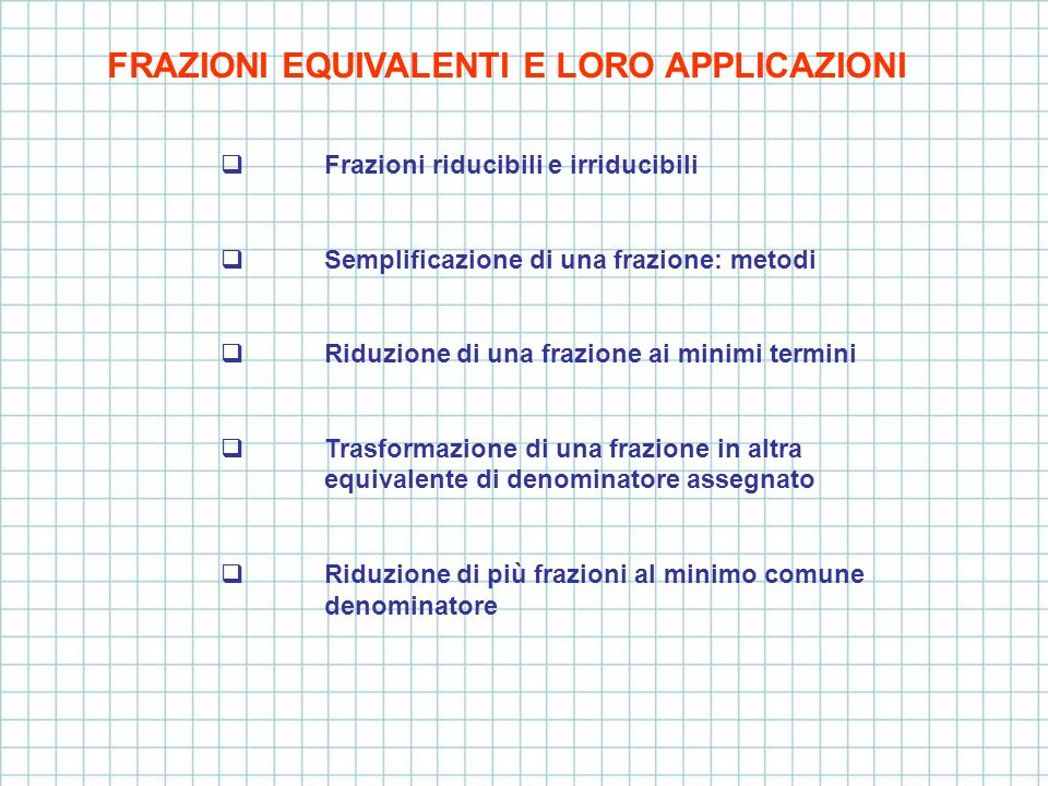 FRAZIONI EQUIVALENTI E LORO APPLICAZIONI Frazioni riducibili e irriducibili Semplificazione di una frazione: metodi Riduzione di una frazione ai minim