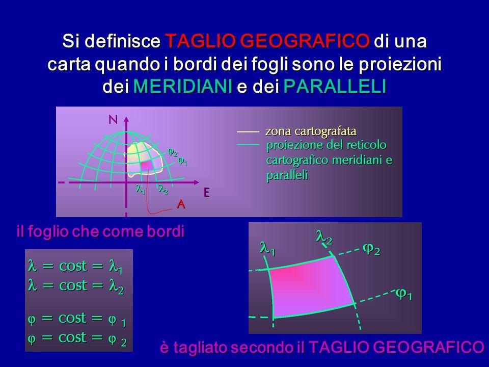 Si definisce TAGLIO GEOGRAFICO di una carta quando i bordi dei fogli sono le proiezioni dei MERIDIANI e dei PARALLELI il foglio che come bordi è tagli