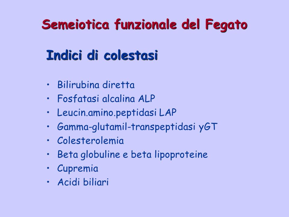 Semeiotica funzionale del Fegato Indici di colestasi Bilirubina diretta Fosfatasi alcalina ALP Leucin.amino.peptidasi LAP Gamma-glutamil-transpeptidas