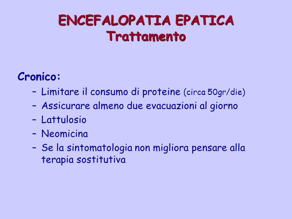 ENCEFALOPATIA EPATICA Trattamento Cronico: –Limitare il consumo di proteine (circa 50gr/die) –Assicurare almeno due evacuazioni al giorno –Lattulosio