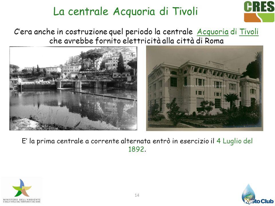 14 Cera anche in costruzione quel periodo la centrale Acquoria di Tivoli che avrebbe fornito elettricità alla città di Roma E la prima centrale a corr
