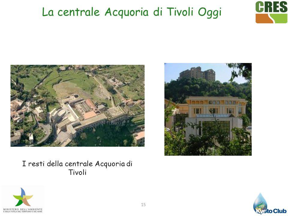 15 La centrale Acquoria di Tivoli Oggi I resti della centrale Acquoria di Tivoli