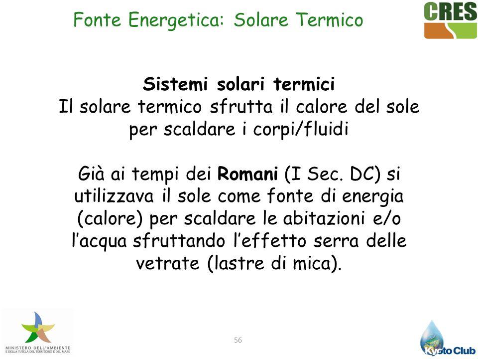 56 Sistemi solari termici Il solare termico sfrutta il calore del sole per scaldare i corpi/fluidi Già ai tempi dei Romani (I Sec. DC) si utilizzava i