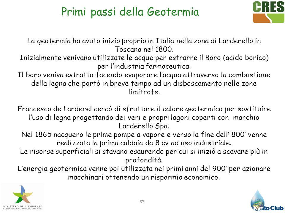 67 La geotermia ha avuto inizio proprio in Italia nella zona di Larderello in Toscana nel 1800. Inizialmente venivano utilizzate le acque per estrarre