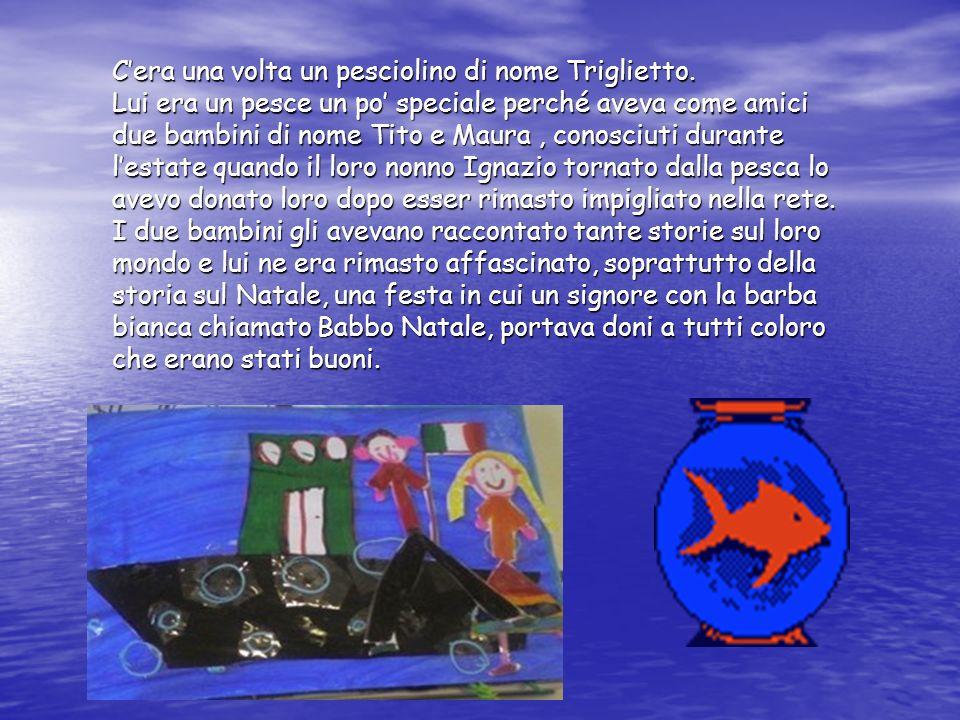 Cera una volta un pesciolino di nome Triglietto. Lui era un pesce un po speciale perché aveva come amici due bambini di nome Tito e Maura, conosciuti