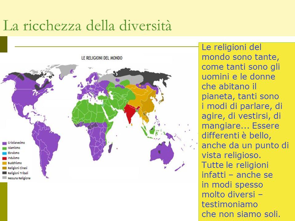 La ricchezza della diversità Le religioni del mondo sono tante, come tanti sono gli uomini e le donne che abitano il pianeta, tanti sono i modi di par