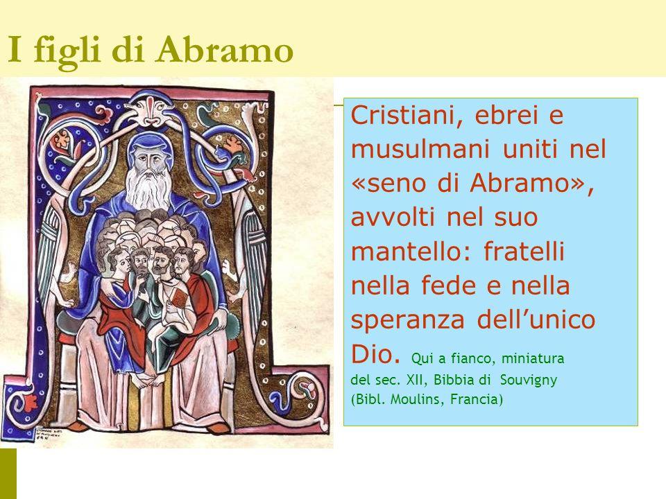 Cristiani, ebrei e musulmani uniti nel «seno di Abramo», avvolti nel suo mantello: fratelli nella fede e nella speranza dellunico Dio. Qui a fianco, m