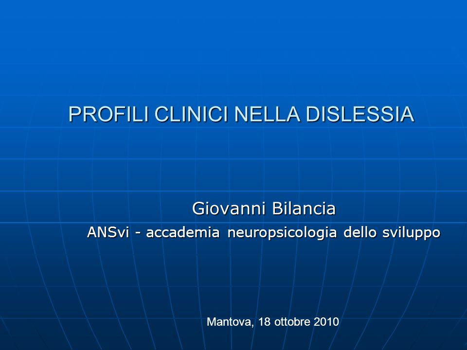 PROFILI CLINICI NELLA DISLESSIA PROFILI CLINICI NELLA DISLESSIA Giovanni Bilancia ANSvi - accademia neuropsicologia dello sviluppo Mantova, 18 ottobre