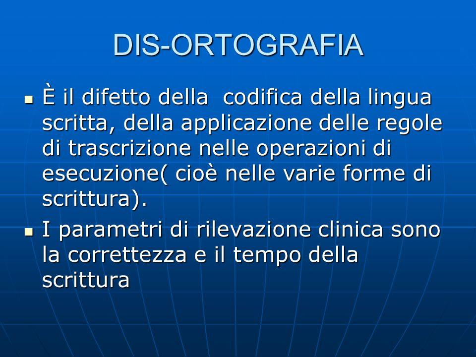 DIS-ORTOGRAFIA È il difetto della codifica della lingua scritta, della applicazione delle regole di trascrizione nelle operazioni di esecuzione( cioè