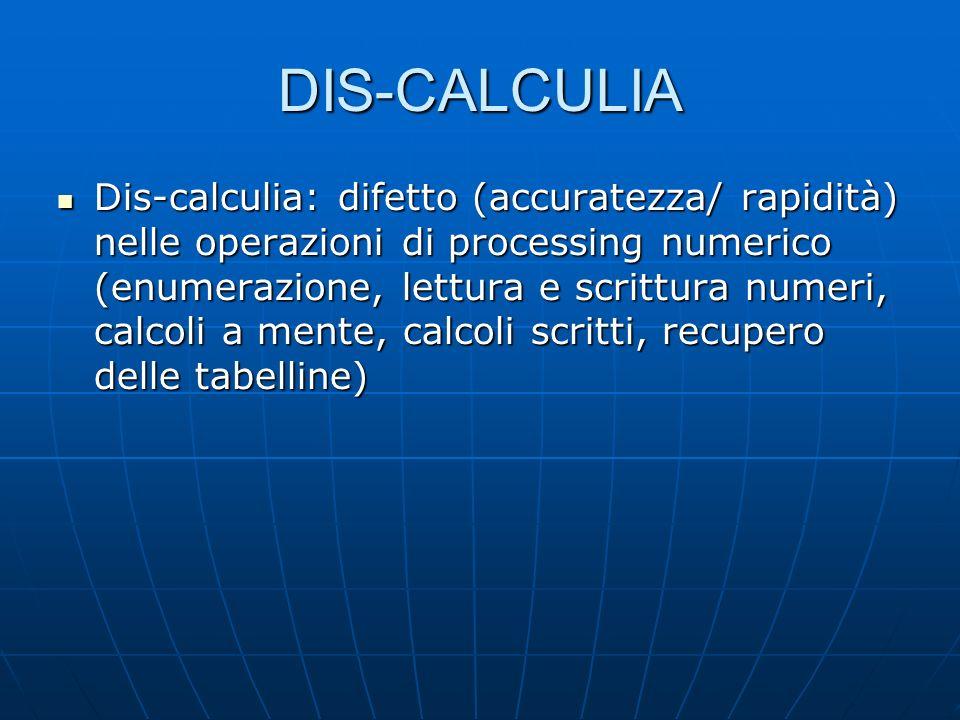 DIS-CALCULIA Dis-calculia: difetto (accuratezza/ rapidità) nelle operazioni di processing numerico (enumerazione, lettura e scrittura numeri, calcoli