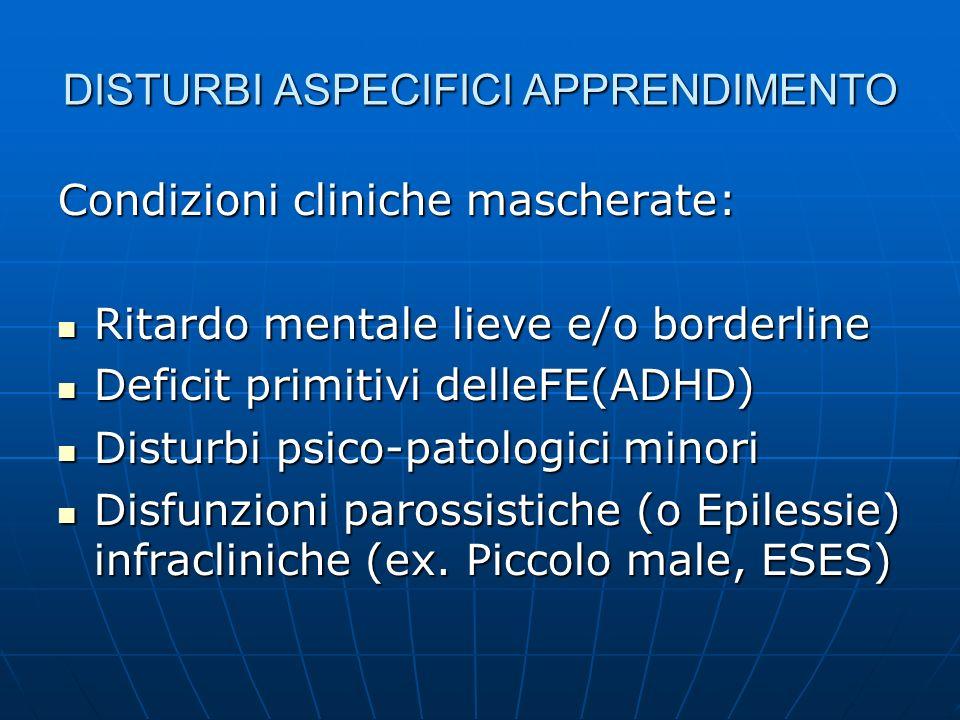 DISTURBI ASPECIFICI APPRENDIMENTO Condizioni cliniche mascherate: Ritardo mentale lieve e/o borderline Ritardo mentale lieve e/o borderline Deficit pr