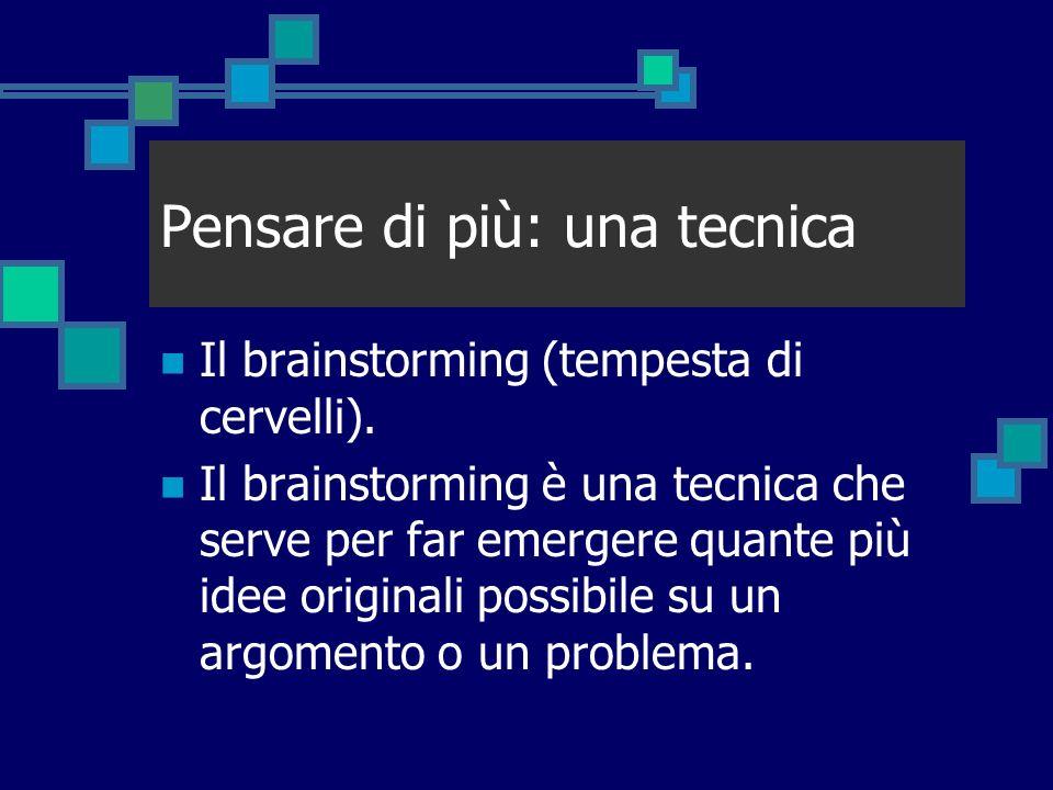 Pensare di più: una tecnica Il brainstorming (tempesta di cervelli). Il brainstorming è una tecnica che serve per far emergere quante più idee origina