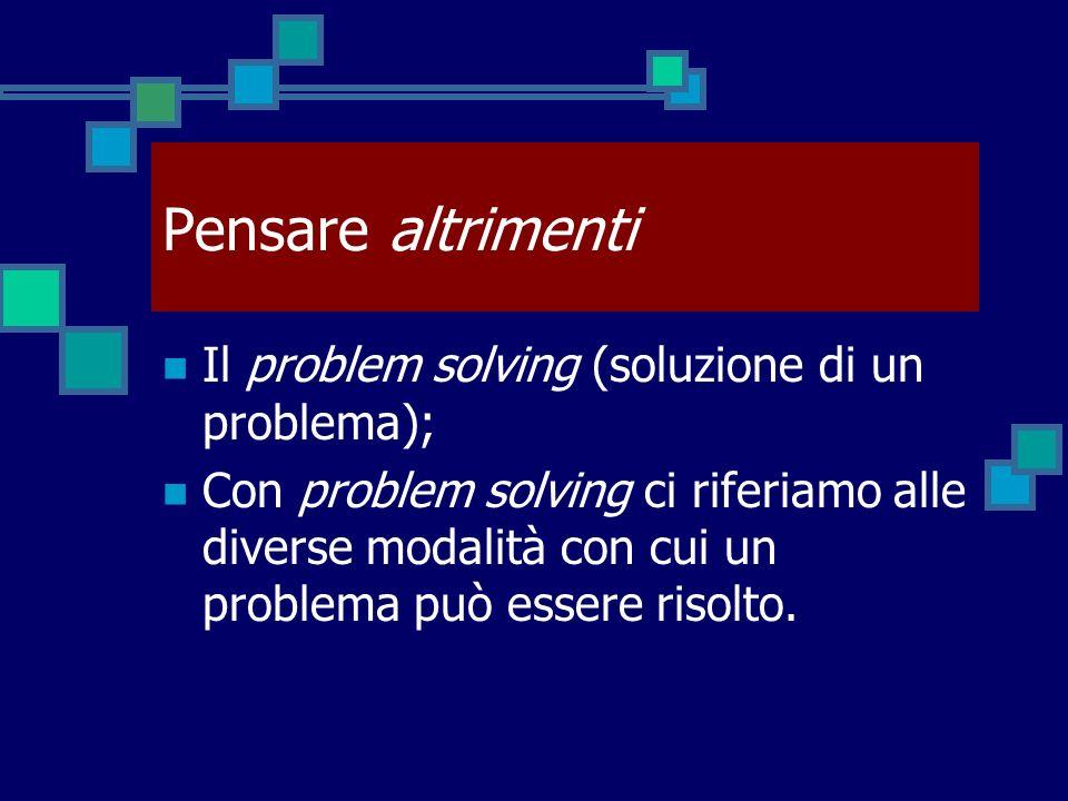 Pensare altrimenti Il problem solving (soluzione di un problema); Con problem solving ci riferiamo alle diverse modalità con cui un problema può esser