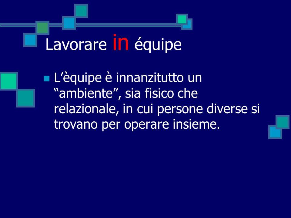 Lavorare in équipe Lèquipe è innanzitutto un ambiente, sia fisico che relazionale, in cui persone diverse si trovano per operare insieme.