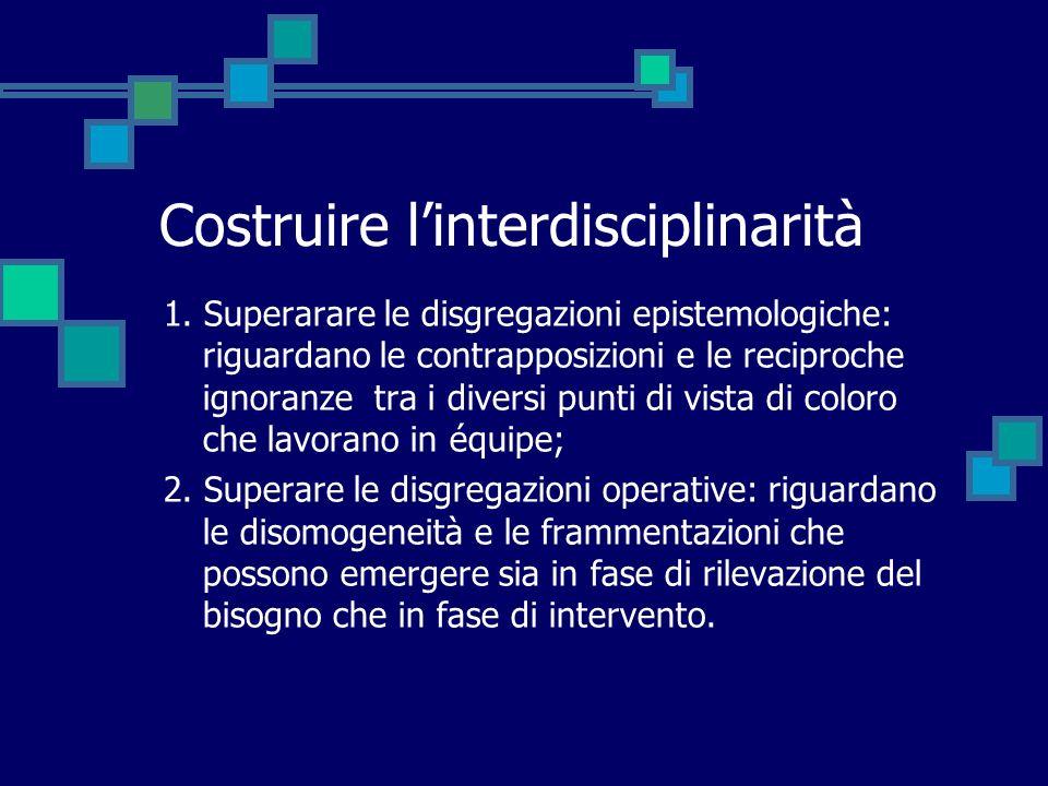 Costruire linterdisciplinarità 1. Superarare le disgregazioni epistemologiche: riguardano le contrapposizioni e le reciproche ignoranze tra i diversi