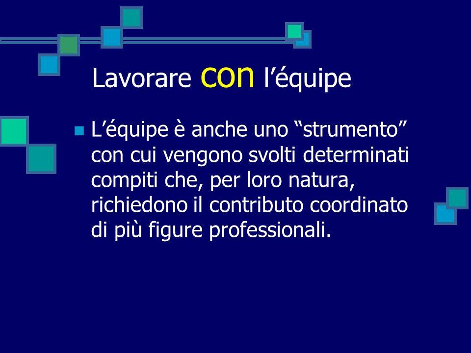 Lavorare con léquipe Léquipe è anche uno strumento con cui vengono svolti determinati compiti che, per loro natura, richiedono il contributo coordinat