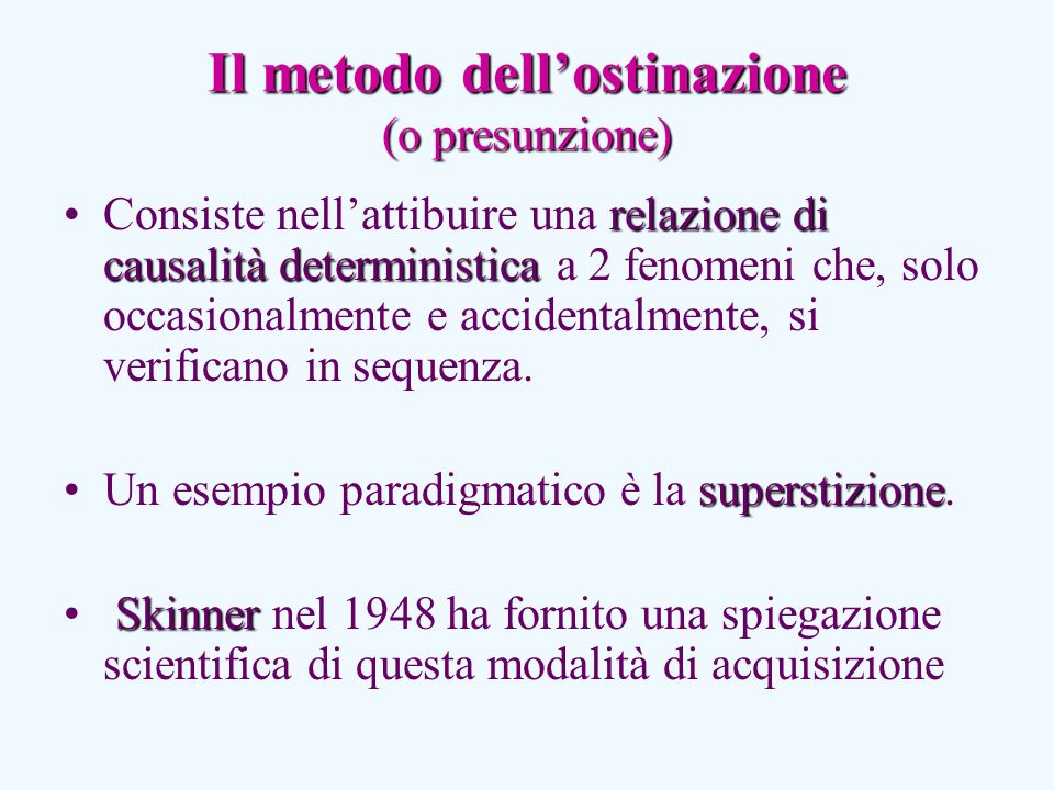 Il metodo dellostinazione (o presunzione) relazione di causalità deterministicaConsiste nellattibuire una relazione di causalità deterministica a 2 fenomeni che, solo occasionalmente e accidentalmente, si verificano in sequenza.