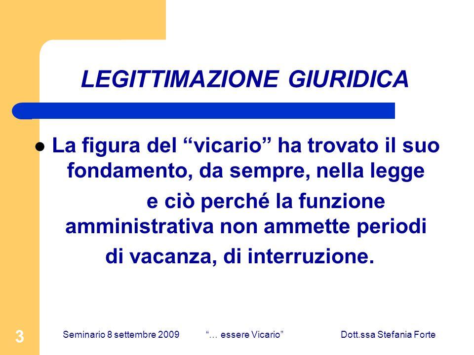 3 LEGITTIMAZIONE GIURIDICA La figura del vicario ha trovato il suo fondamento, da sempre, nella legge e ciò perché la funzione amministrativa non ammette periodi di vacanza, di interruzione.