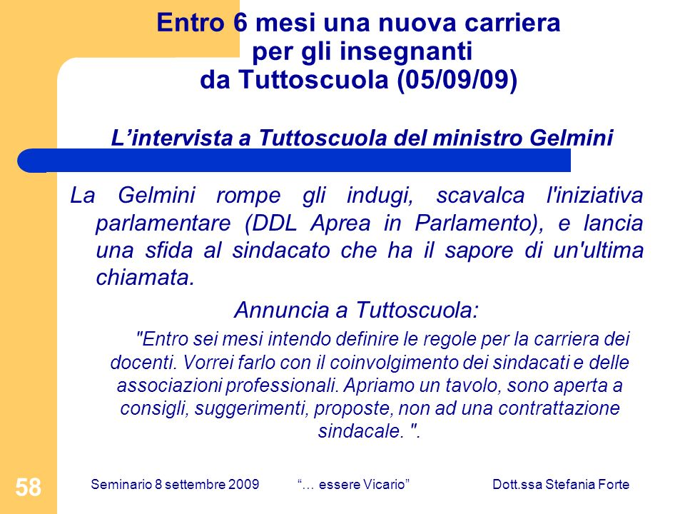 58 Entro 6 mesi una nuova carriera per gli insegnanti da Tuttoscuola (05/09/09) Lintervista a Tuttoscuola del ministro Gelmini La Gelmini rompe gli indugi, scavalca l iniziativa parlamentare (DDL Aprea in Parlamento), e lancia una sfida al sindacato che ha il sapore di un ultima chiamata.
