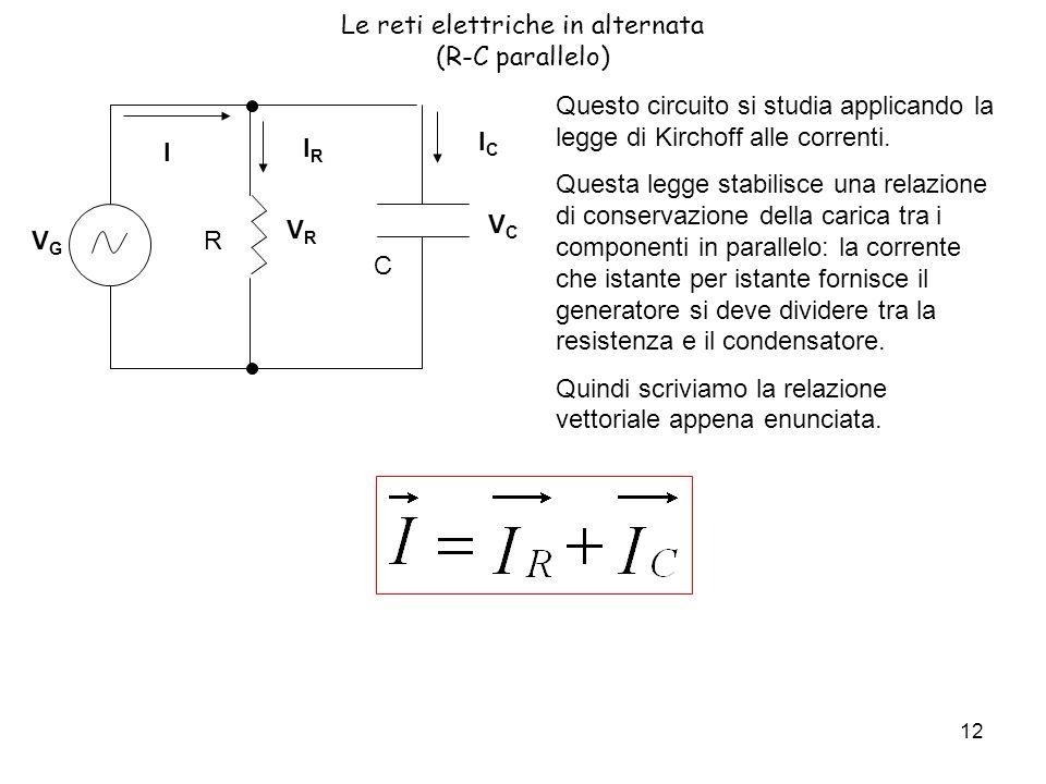 12 VGVG R VRVR I VCVC C IRIR ICIC Le reti elettriche in alternata (R-C parallelo) Questo circuito si studia applicando la legge di Kirchoff alle correnti.
