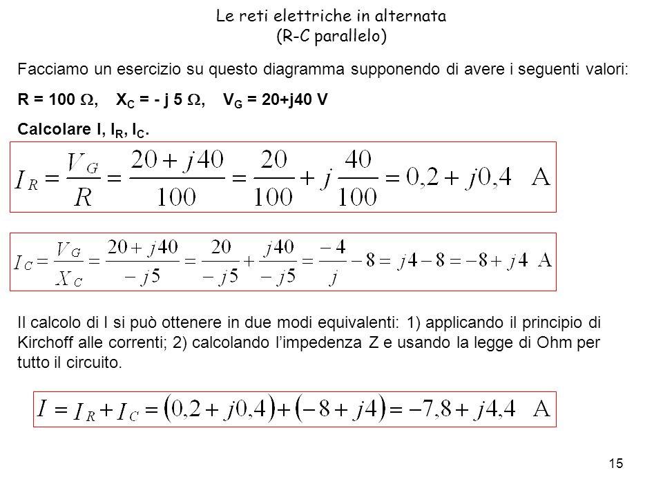 15 Le reti elettriche in alternata (R-C parallelo) Facciamo un esercizio su questo diagramma supponendo di avere i seguenti valori: R = 100, X C = - j 5, V G = 20+j40 V Calcolare I, I R, I C.