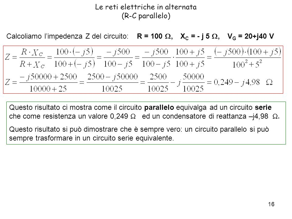 16 Le reti elettriche in alternata (R-C parallelo) Calcoliamo limpedenza Z del circuito: R = 100, X C = - j 5, V G = 20+j40 V Questo risultato ci mostra come il circuito parallelo equivalga ad un circuito serie che come resistenza un valore 0,249 ed un condensatore di reattanza –j4,98 Questo risultato si può dimostrare che è sempre vero: un circuito parallelo si può sempre trasformare in un circuito serie equivalente.