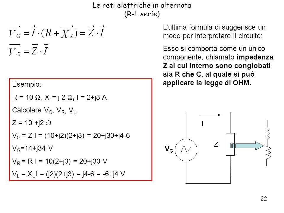 22 Le reti elettriche in alternata (R-L serie) Lultima formula ci suggerisce un modo per interpretare il circuito: Esso si comporta come un unico componente, chiamato impedenza Z al cui interno sono conglobati sia R che C, al quale si può applicare la legge di OHM.