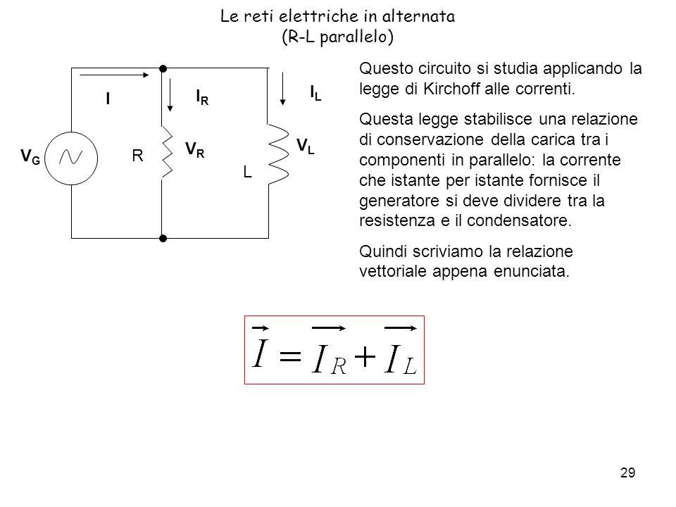 29 VGVG Le reti elettriche in alternata (R-L parallelo) Questo circuito si studia applicando la legge di Kirchoff alle correnti.