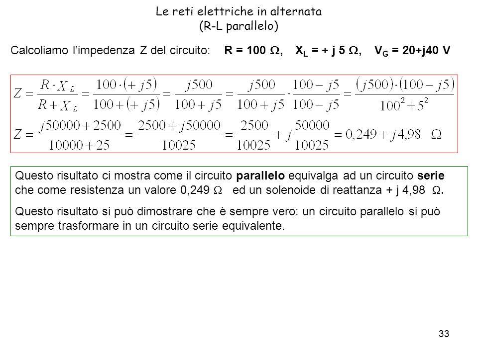 33 Le reti elettriche in alternata (R-L parallelo) Calcoliamo limpedenza Z del circuito: R = 100, X L = + j 5, V G = 20+j40 V Questo risultato ci mostra come il circuito parallelo equivalga ad un circuito serie che come resistenza un valore 0,249 ed un solenoide di reattanza + j 4,98 Questo risultato si può dimostrare che è sempre vero: un circuito parallelo si può sempre trasformare in un circuito serie equivalente.