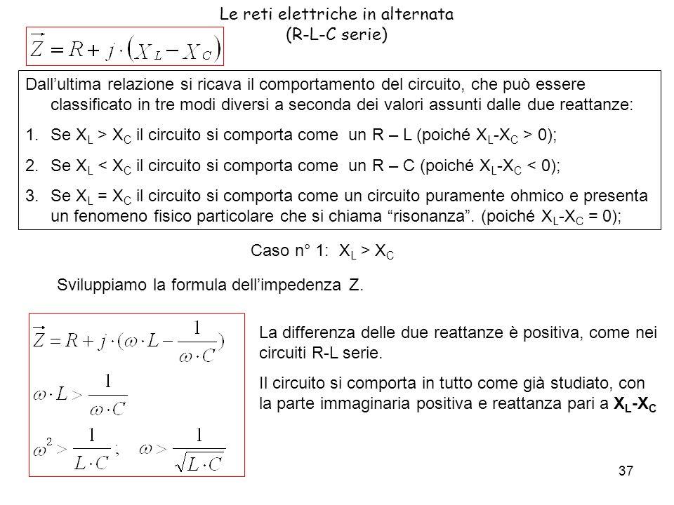 37 Le reti elettriche in alternata (R-L-C serie) Dallultima relazione si ricava il comportamento del circuito, che può essere classificato in tre modi diversi a seconda dei valori assunti dalle due reattanze: 1.Se X L > X C il circuito si comporta come un R – L (poiché X L -X C > 0); 2.Se X L < X C il circuito si comporta come un R – C (poiché X L -X C < 0); 3.Se X L = X C il circuito si comporta come un circuito puramente ohmico e presenta un fenomeno fisico particolare che si chiama risonanza.