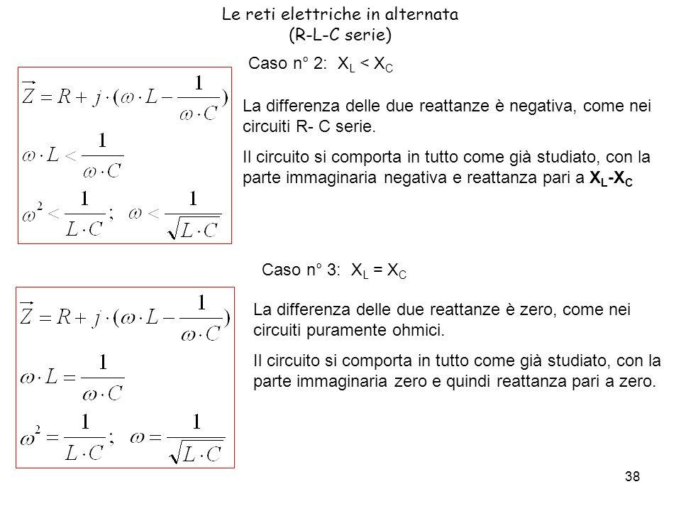 38 Le reti elettriche in alternata (R-L-C serie) Caso n° 2: X L < X C La differenza delle due reattanze è negativa, come nei circuiti R- C serie.