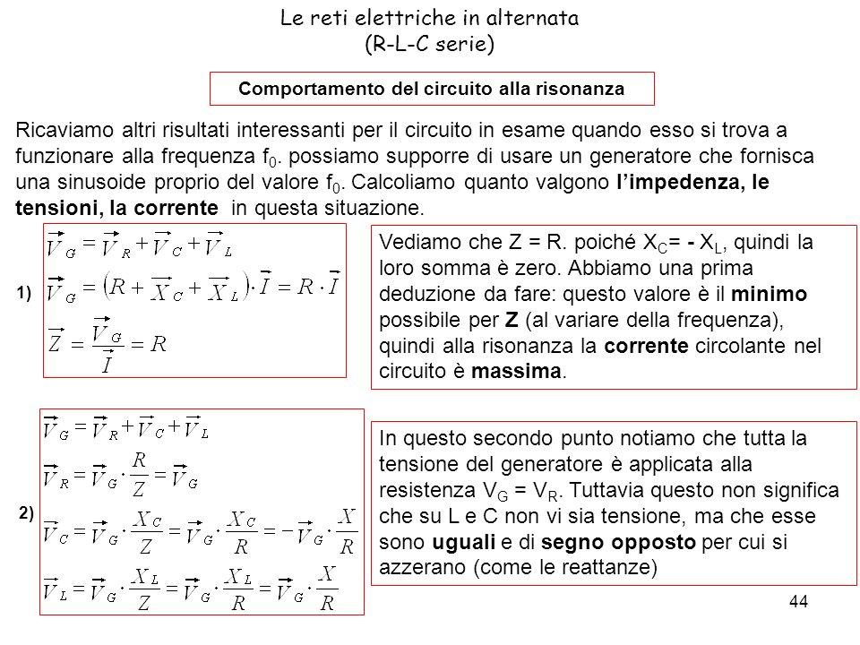44 Le reti elettriche in alternata (R-L-C serie) Comportamento del circuito alla risonanza Ricaviamo altri risultati interessanti per il circuito in esame quando esso si trova a funzionare alla frequenza f 0.