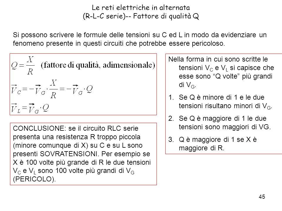 45 Le reti elettriche in alternata (R-L-C serie)-- Fattore di qualità Q Si possono scrivere le formule delle tensioni su C ed L in modo da evidenziare un fenomeno presente in questi circuiti che potrebbe essere pericoloso.
