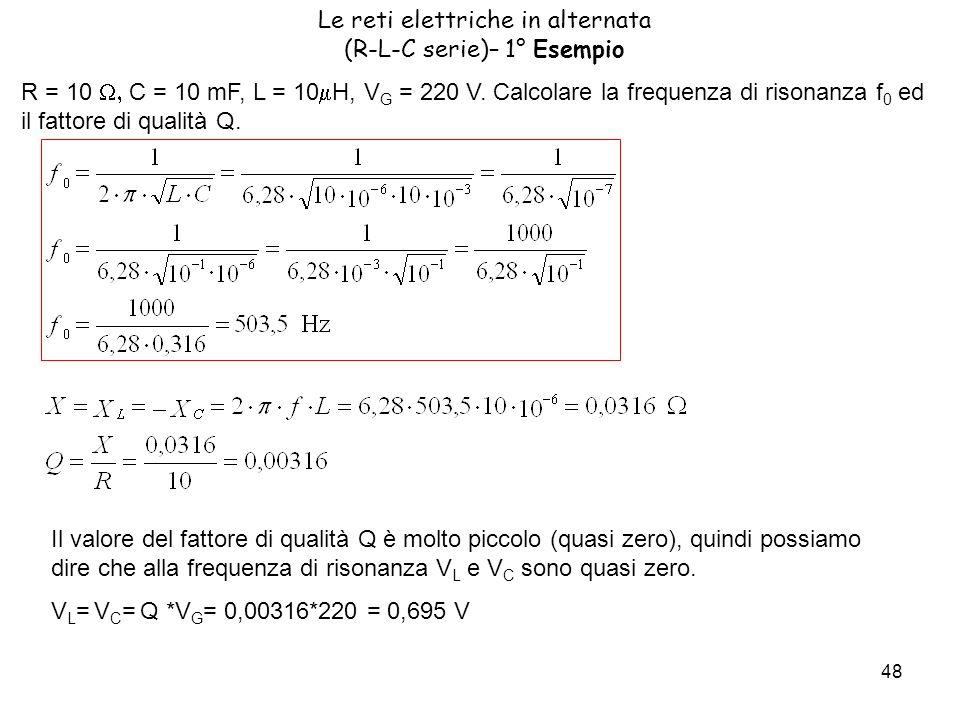 48 Le reti elettriche in alternata (R-L-C serie)– 1° Esempio R = 10 C = 10 mF, L = 10 H, V G = 220 V.