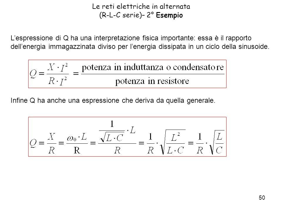 50 Le reti elettriche in alternata (R-L-C serie)– 2° Esempio Lespressione di Q ha una interpretazione fisica importante: essa è il rapporto dellenergia immagazzinata diviso per lenergia dissipata in un ciclo della sinusoide.