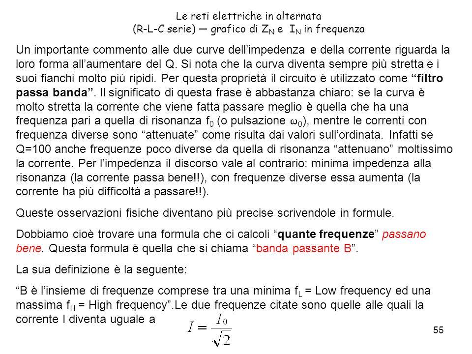 55 Le reti elettriche in alternata (R-L-C serie) grafico di Z N e I N in frequenza Un importante commento alle due curve dellimpedenza e della corrente riguarda la loro forma allaumentare del Q.