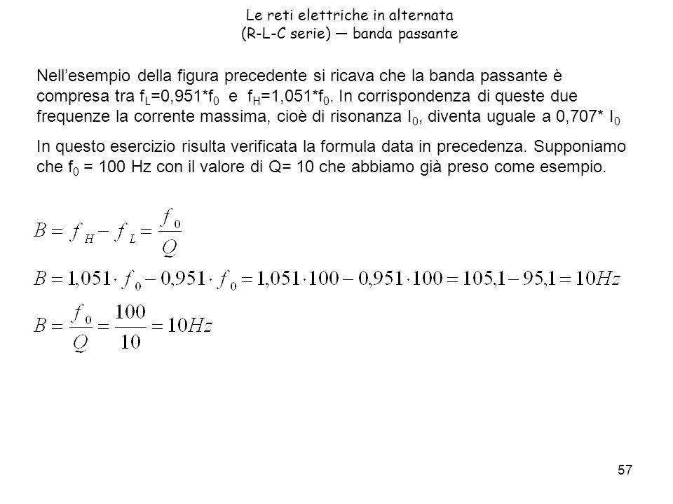 57 Le reti elettriche in alternata (R-L-C serie) banda passante Nellesempio della figura precedente si ricava che la banda passante è compresa tra f L =0,951*f 0 e f H =1,051*f 0.