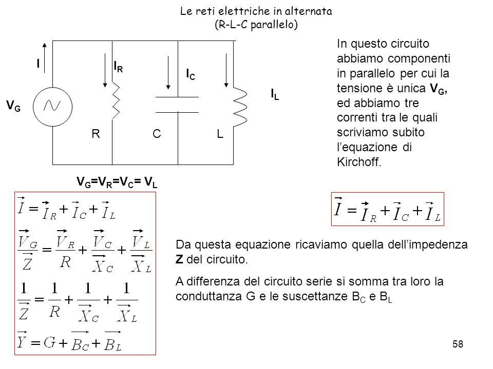 58 Le reti elettriche in alternata (R-L-C parallelo) V G =V R =V C = V L ILIL VGVG R I CL IRIR ICIC In questo circuito abbiamo componenti in parallelo per cui la tensione è unica V G, ed abbiamo tre correnti tra le quali scriviamo subito lequazione di Kirchoff.