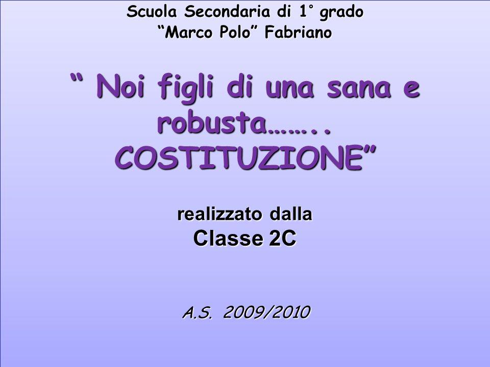 Scuola Secondaria di 1° grado Marco Polo Fabriano Noi figli di una sana e robusta…….. COSTITUZIONE realizzato dalla Classe 2C A.S. 2009/2010