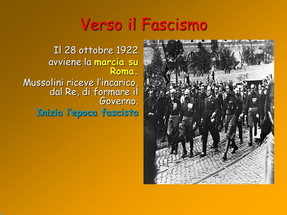 Il 28 ottobre 1922 avviene la marcia su Roma. Mussolini riceve lincarico, dal Re, di formare il Governo. Inizia lepoca fascista Verso il Fascismo